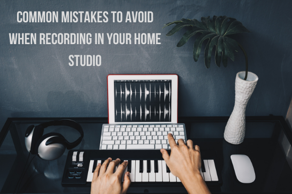 These are some mistakes to avoid while recording in your home studio